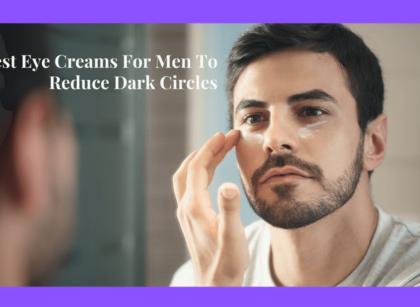 Best Eye Creams For Men To Reduce Dark Circles