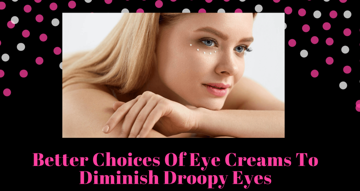 Better Choices Of Eye Creams To Diminish Droopy Eyes