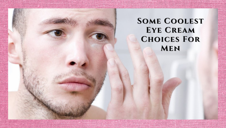 Some Coolest Eye Cream Choices For Men