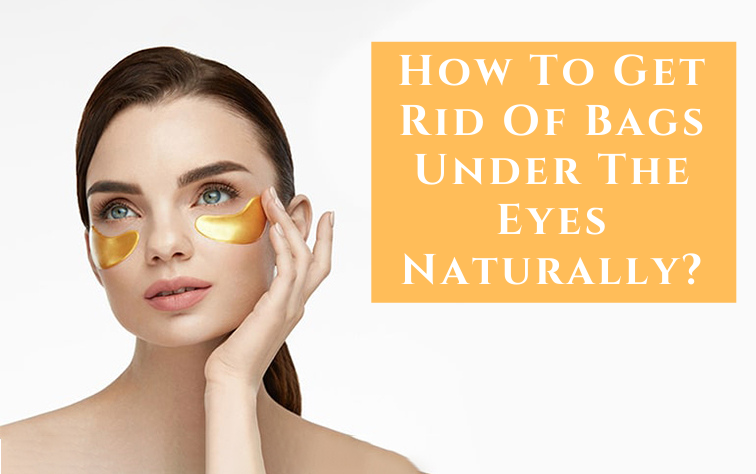 How To Get Rid Of Bags Under The Eyes Naturally